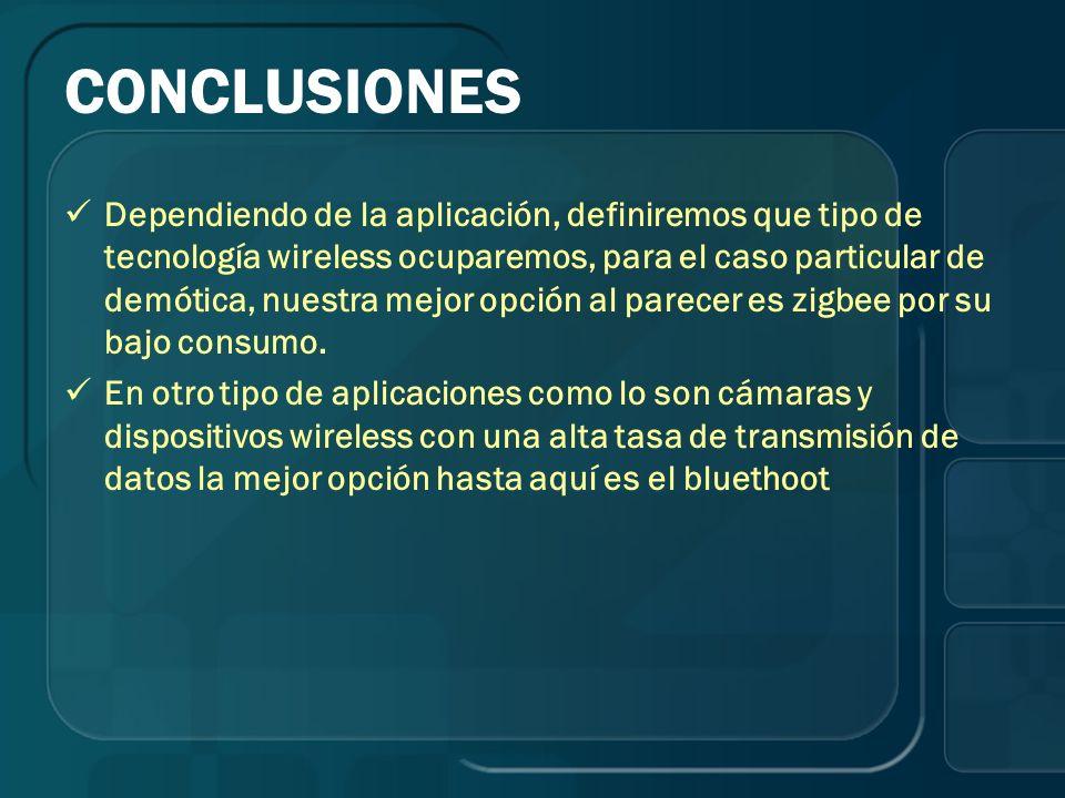 CONCLUSIONES Dependiendo de la aplicación, definiremos que tipo de tecnología wireless ocuparemos, para el caso particular de demótica, nuestra mejor