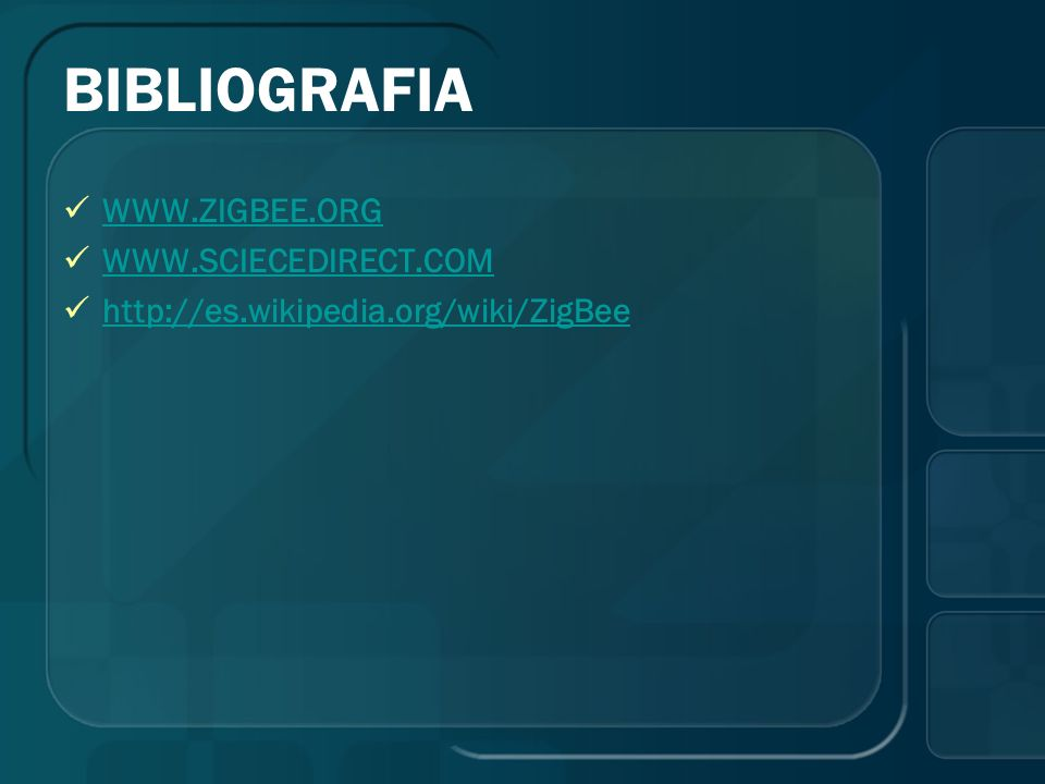 BIBLIOGRAFIA WWW.ZIGBEE.ORG WWW.SCIECEDIRECT.COM http://es.wikipedia.org/wiki/ZigBee