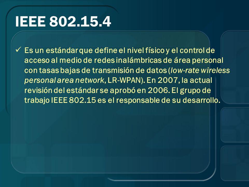 IEEE 802.15.4 Es un estándar que define el nivel físico y el control de acceso al medio de redes inalámbricas de área personal con tasas bajas de tran