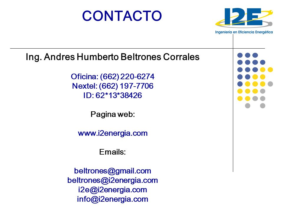 CONTACTO Ing. Andres Humberto Beltrones Corrales Oficina: (662) 220-6274 Nextel: (662) 197-7706 ID: 62*13*38426 Pagina web: www.i2energia.com Emails: