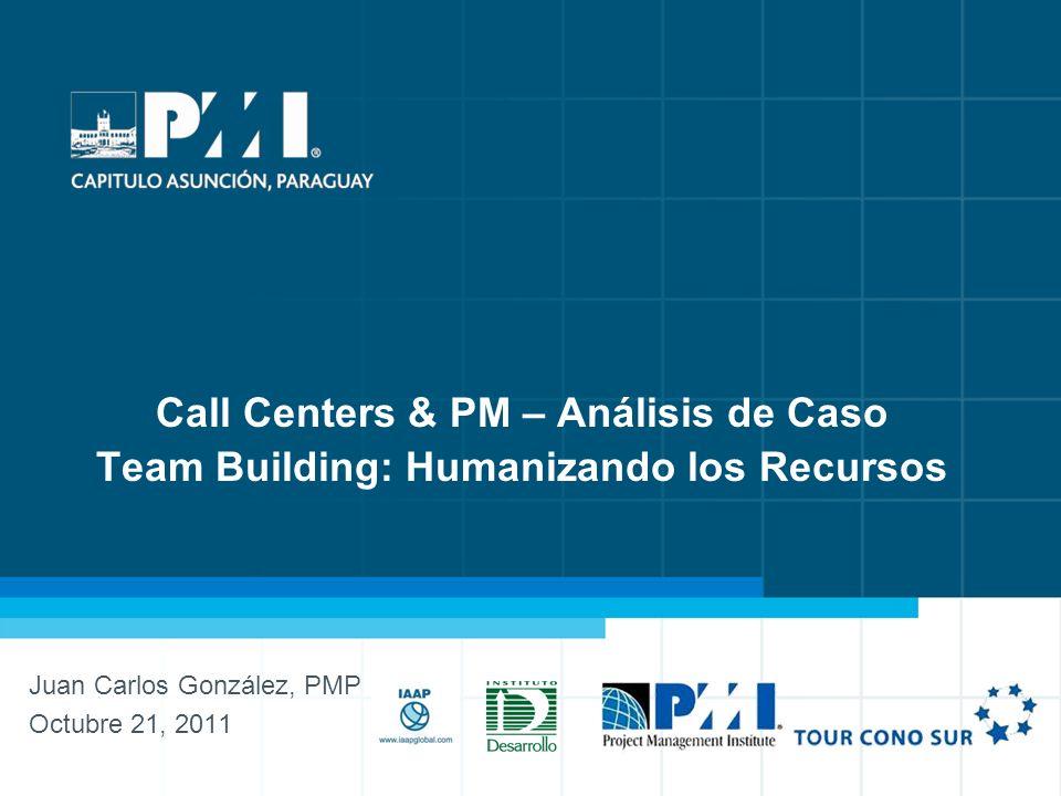 1 Call Centers & PM – Análisis de Caso Call Centers & PM – Análisis de Caso Team Building: Humanizando los Recursos Juan Carlos González, PMP Octubre