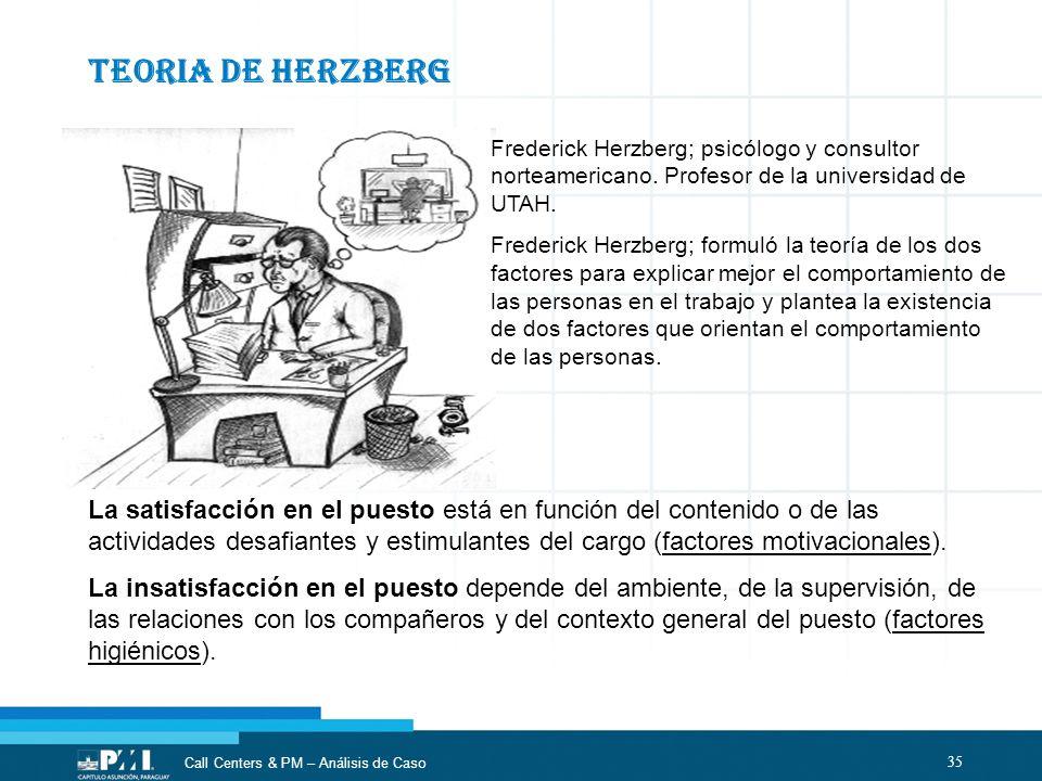 35 Call Centers & PM – Análisis de Caso TEORIA DE HERZBERG Frederick Herzberg; psicólogo y consultor norteamericano. Profesor de la universidad de UTA