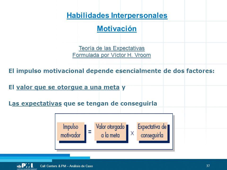 37 Call Centers & PM – Análisis de Caso Habilidades Interpersonales Motivación El impulso motivacional depende esencialmente de dos factores: El valor