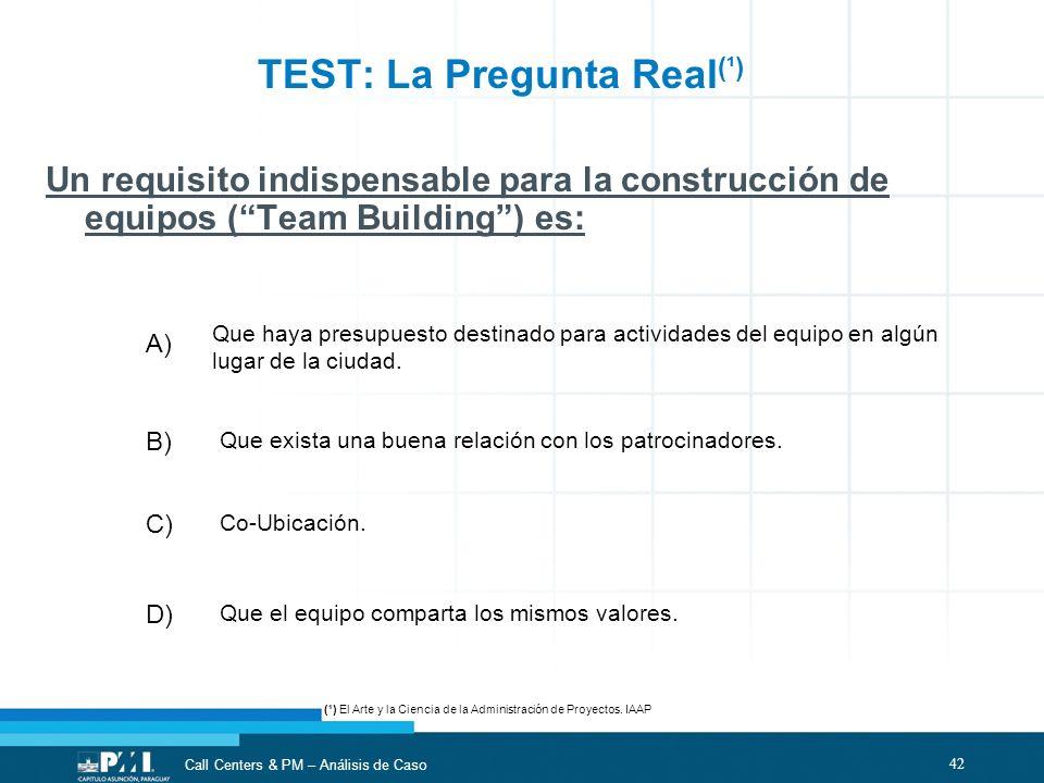 42 Call Centers & PM – Análisis de Caso TEST: La Pregunta Real (¹) Un requisito indispensable para la construcción de equipos (Team Building) es: Que