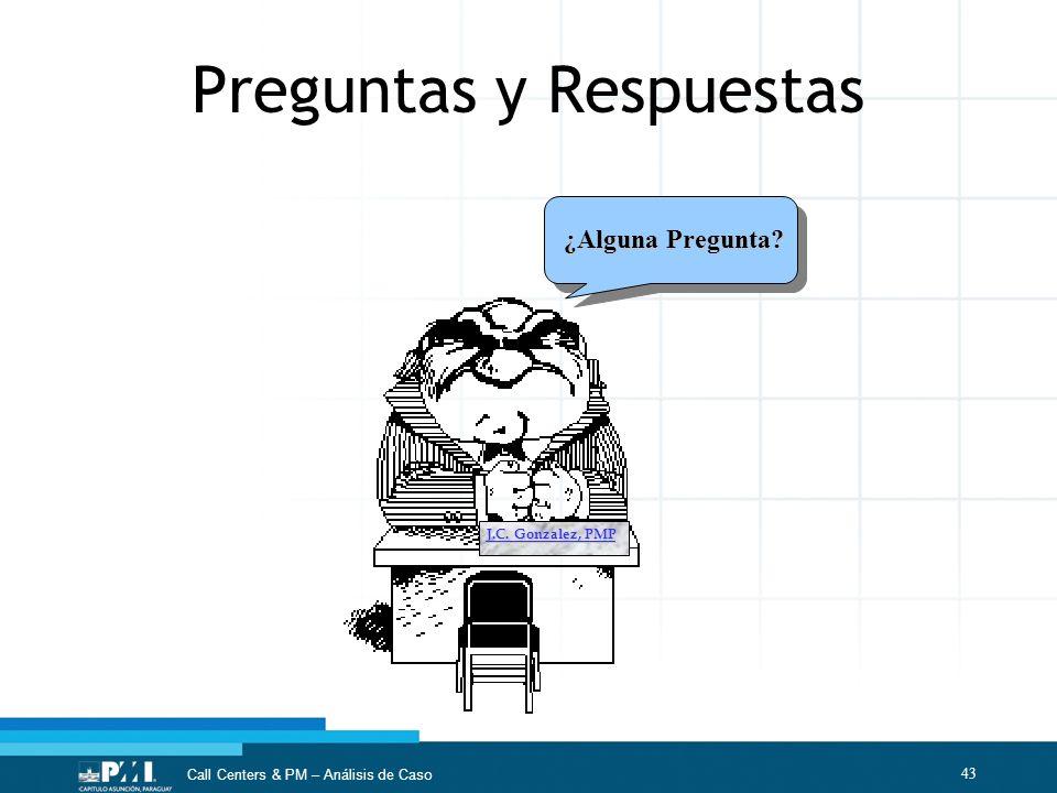 43 Call Centers & PM – Análisis de Caso ¿Alguna Pregunta? J.C. Gonzalez, PMP Preguntas y Respuestas