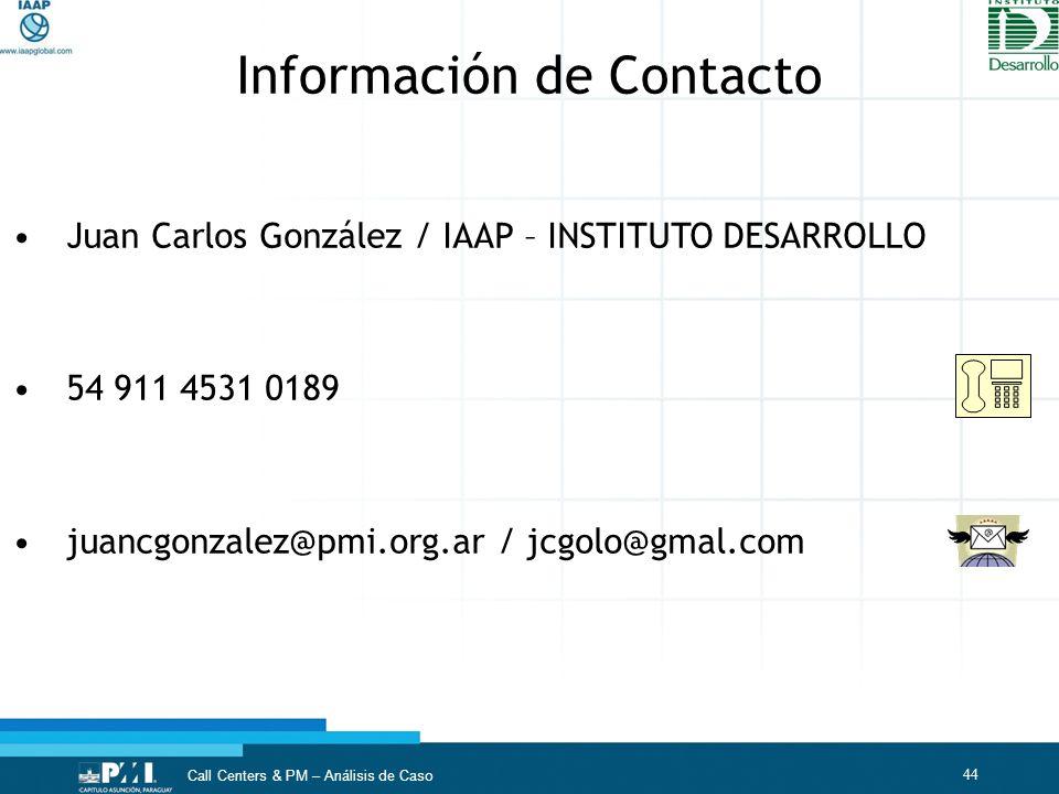 44 Call Centers & PM – Análisis de Caso Juan Carlos González / IAAP – INSTITUTO DESARROLLO 54 911 4531 0189 juancgonzalez@pmi.org.ar / jcgolo@gmal.com