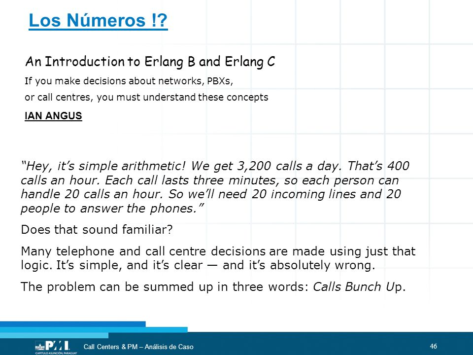 46 Call Centers & PM – Análisis de Caso Hey, its simple arithmetic! We get 3,200 calls a day. Thats 400 calls an hour. Each call lasts three minutes,