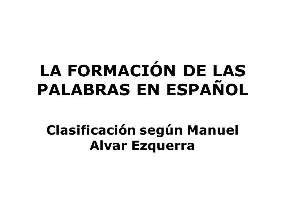 LA FORMACIÓN DE LAS PALABRAS EN ESPAÑOL Clasificación según Manuel Alvar Ezquerra