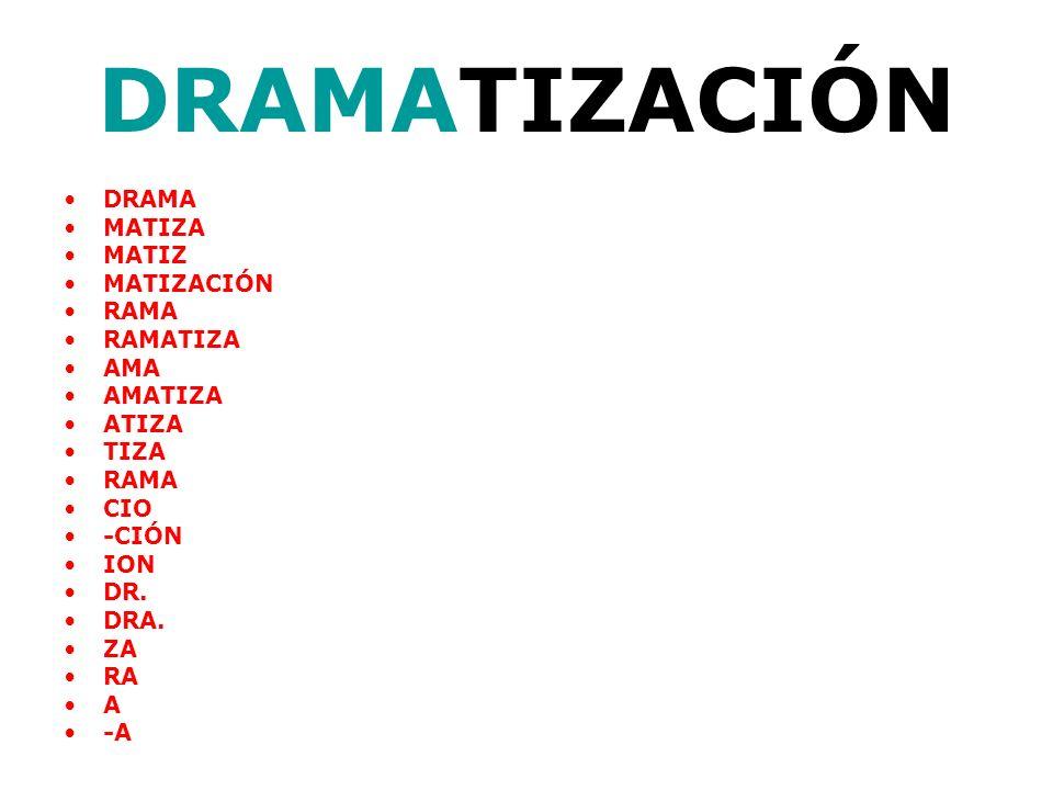 DRAMA MATIZA MATIZ MATIZACIÓN RAMA RAMATIZA AMA AMATIZA ATIZA TIZA RAMA CIO -CIÓN ION DR. DRA. ZA RA A -A