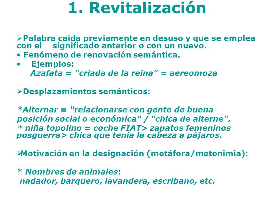 1. Revitalización Palabra caída previamente en desuso y que se emplea con el significado anterior o con un nuevo. Fenómeno de renovación semántica. Ej