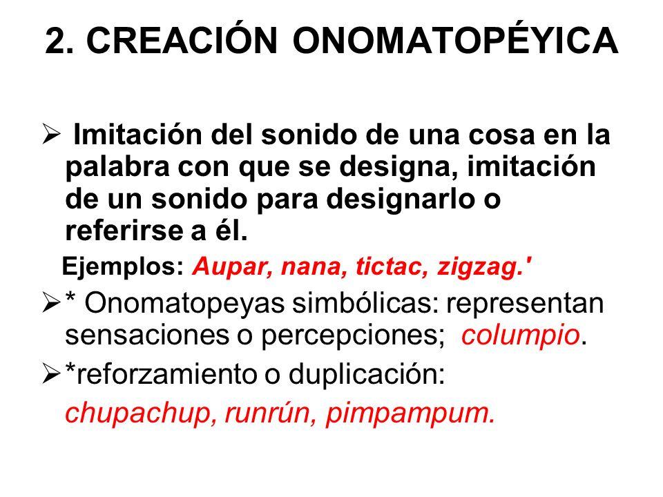 2. CREACIÓN ONOMATOPÉYICA Imitación del sonido de una cosa en la palabra con que se designa, imitación de un sonido para designarlo o referirse a él.