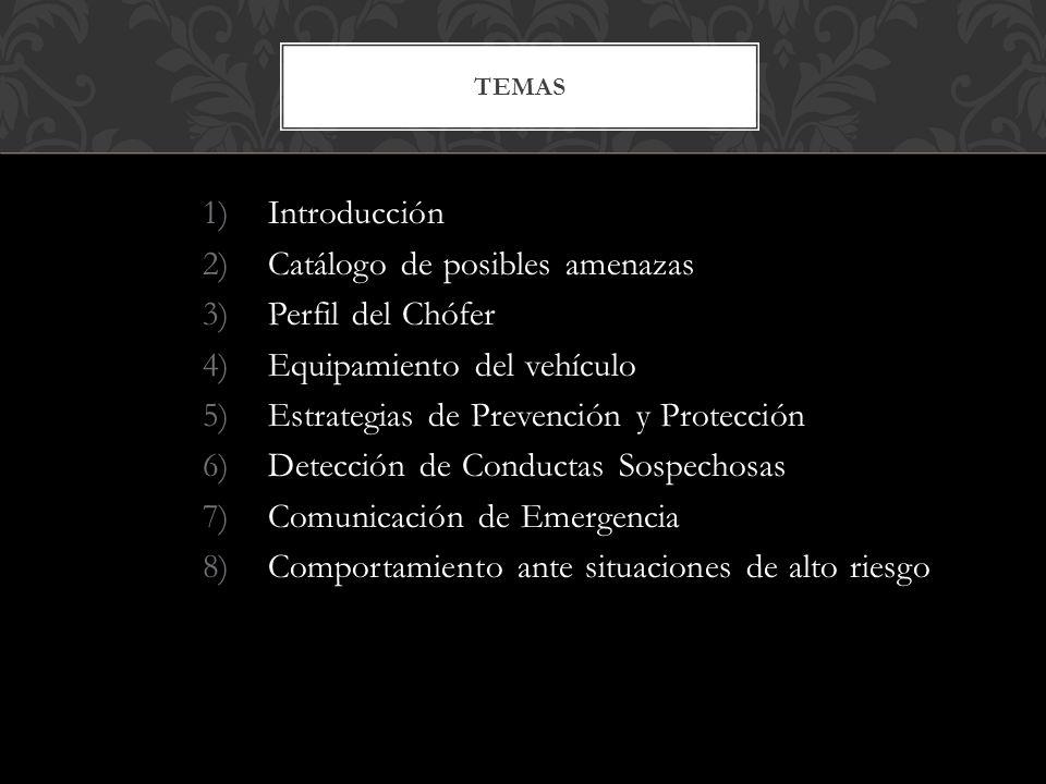 1)Introducción 2)Catálogo de posibles amenazas 3)Perfil del Chófer 4)Equipamiento del vehículo 5)Estrategias de Prevención y Protección 6)Detección de Conductas Sospechosas 7)Comunicación de Emergencia 8)Comportamiento ante situaciones de alto riesgo TEMAS