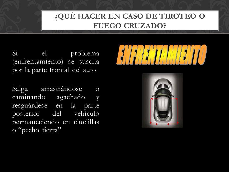 Si el problema (enfrentamiento) se suscita por la parte frontal del auto Salga arrastrándose o caminando agachado y resguárdese en la parte posterior del vehículo permaneciendo en cluclillas o pecho tierra ¿QUÉ HACER EN CASO DE TIROTEO O FUEGO CRUZADO