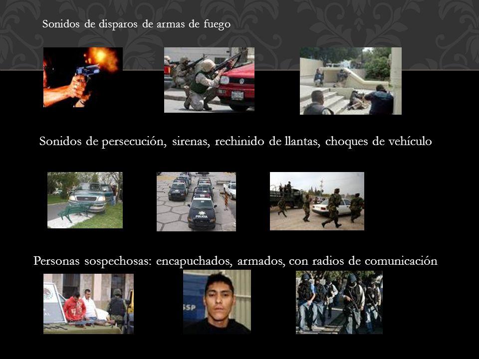 Sonidos de disparos de armas de fuego Sonidos de persecución, sirenas, rechinido de llantas, choques de vehículo Personas sospechosas: encapuchados, armados, con radios de comunicación