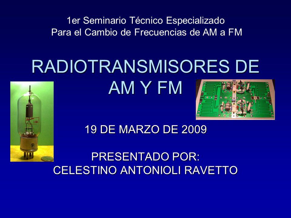 RADIOTRANSMISORES DE AM Y FM 19 DE MARZO DE 2009 PRESENTADO POR: CELESTINO ANTONIOLI RAVETTO 1er Seminario Técnico Especializado Para el Cambio de Fre