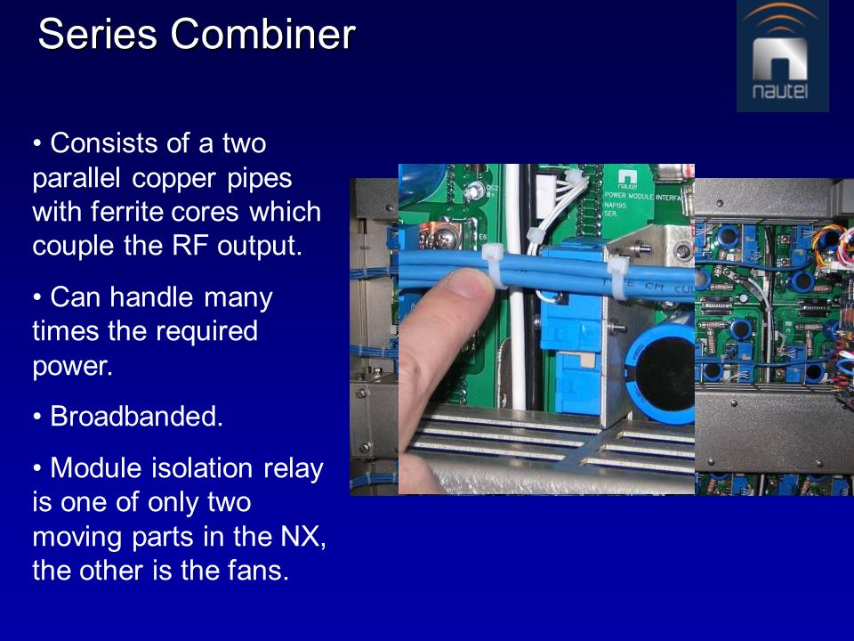 Series Combiner Consists of a two parallel copper pipes with ferrite cores which couple the RF output. Can handle many times the required power. Broad