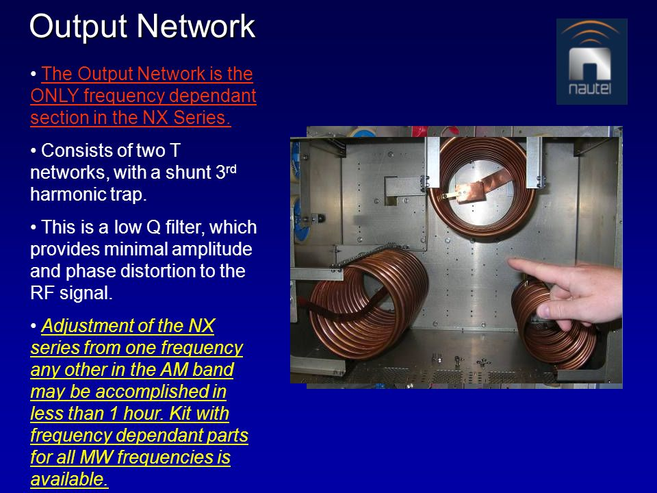 Output Network The Output Network is the ONLY frequency dependant section in the NX Series. Consists of two T networks, with a shunt 3 rd harmonic tra