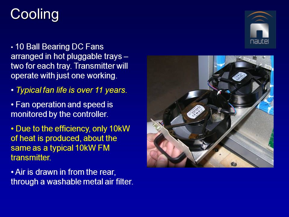 Cooling 10 Ball Bearing DC Fans arranged in hot pluggable trays – two for each tray. Transmitter will operate with just one working. Typical fan life