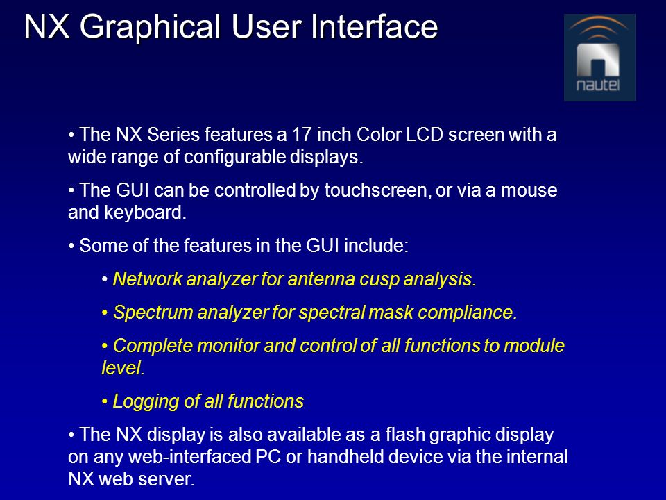 NX Graphical User Interface The NX Series features a 17 inch Color LCD screen with a wide range of configurable displays. The GUI can be controlled by