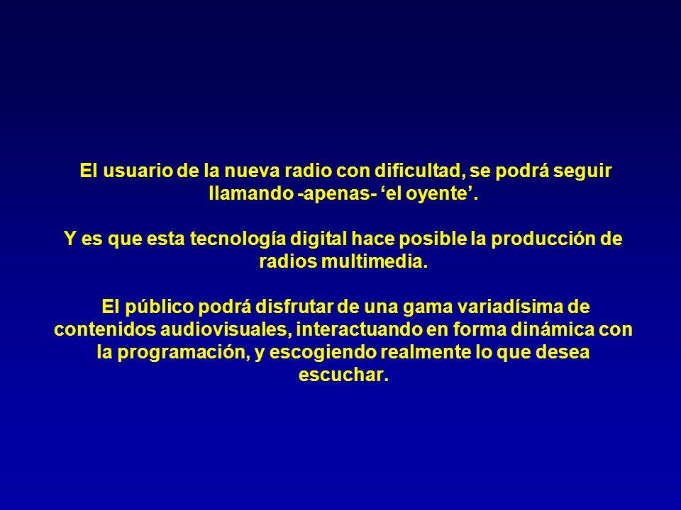 El usuario de la nueva radio con dificultad, se podrá seguir llamando -apenas- el oyente. Y es que esta tecnología digital hace posible la producción