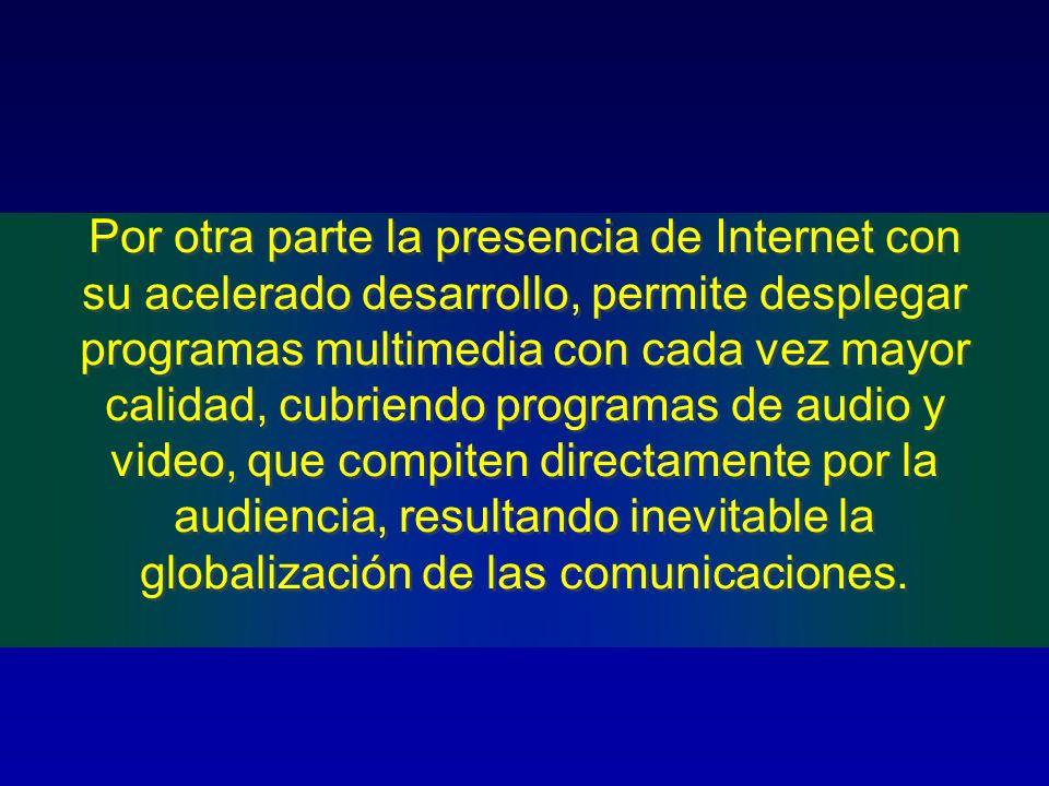 Por otra parte la presencia de Internet con su acelerado desarrollo, permite desplegar programas multimedia con cada vez mayor calidad, cubriendo prog