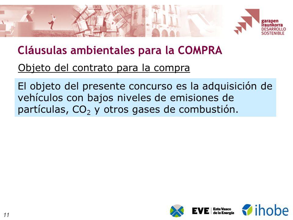 11 Cl á usulas ambientales para la COMPRA Objeto del contrato para la compra El objeto del presente concurso es la adquisición de vehículos con bajos niveles de emisiones de partículas, CO 2 y otros gases de combustión.