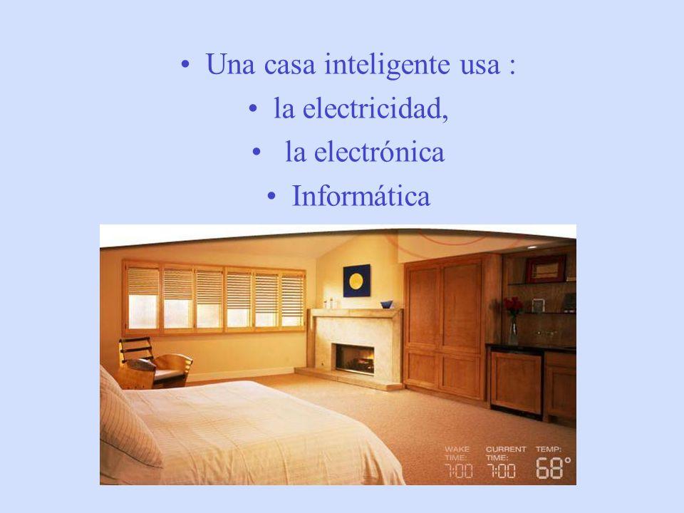 Una casa inteligente usa : la electricidad, la electrónica Informática
