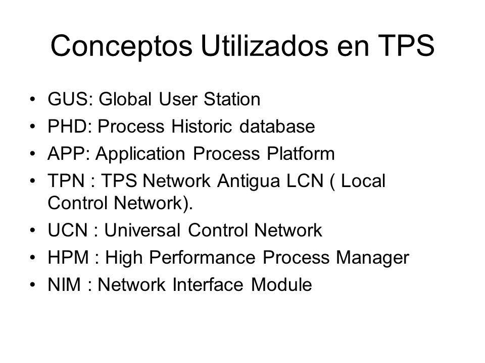 Conceptos Utilizados en TPS GUS: Global User Station PHD: Process Historic database APP: Application Process Platform TPN : TPS Network Antigua LCN ( Local Control Network).