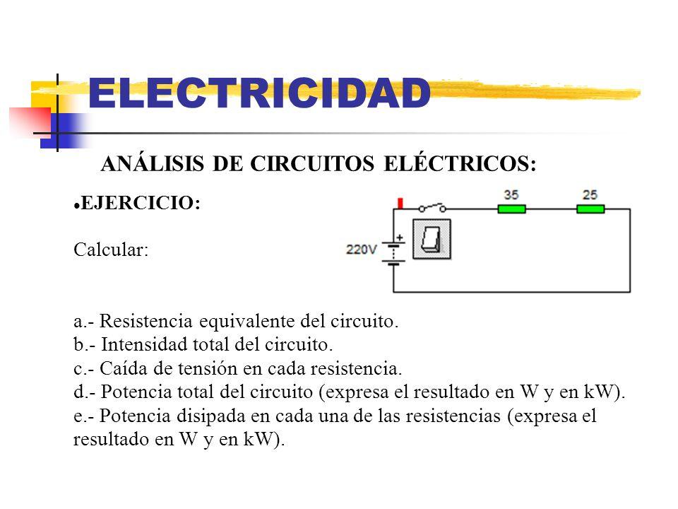ELECTRICIDAD ANÁLISIS DE CIRCUITOS ELÉCTRICOS: EJERCICIO: Calcular: a.- Resistencia equivalente del circuito. b.- Intensidad total del circuito. c.- C