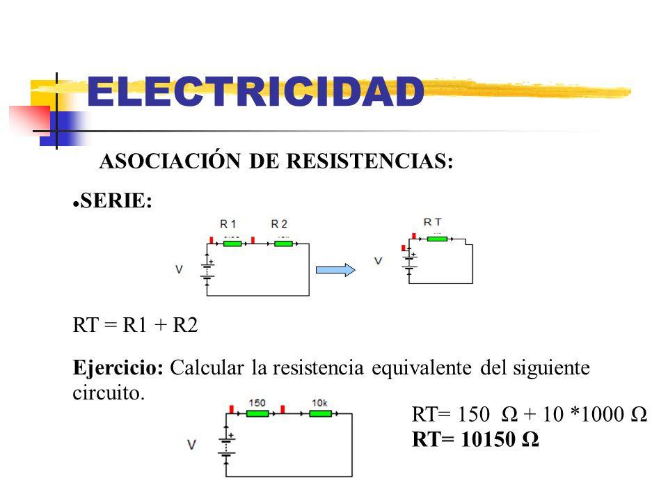 ELECTRICIDAD ASOCIACIÓN DE RESISTENCIAS: SERIE: Ejercicio: Calcular la resistencia equivalente del siguiente circuito. RT= 150 Ω + 10 *1000 Ω RT= 1015