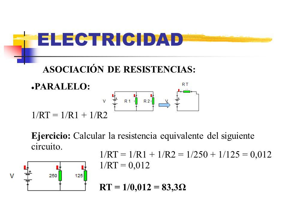 ELECTRICIDAD ASOCIACIÓN DE RESISTENCIAS: PARALELO: Ejercicio: Calcular la resistencia equivalente del siguiente circuito. 1/RT = 1/R1 + 1/R2 = 1/250 +