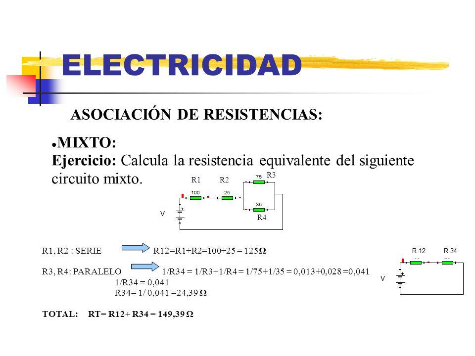 ELECTRICIDAD ASOCIACIÓN DE RESISTENCIAS: MIXTO: Ejercicio: Calcula la resistencia equivalente del siguiente circuito mixto. R2R1 R3 R4 R1, R2 : SERIE