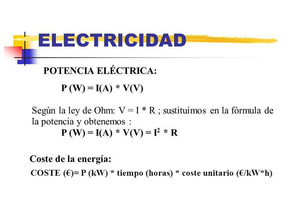 ELECTRICIDAD POTENCIA ELÉCTRICA: P (W) = I(A) * V(V) Según la ley de Ohm: V = I * R ; sustituimos en la fórmula de la potencia y obtenemos : P (W) = I