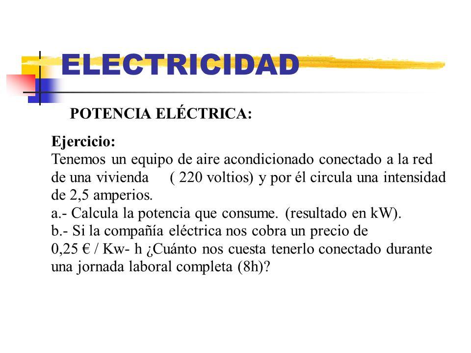 ELECTRICIDAD POTENCIA ELÉCTRICA (resultado): a.- P (W) = I(A) * V(V) = 2,5 A * 220 V =550 W P(kW) = 550 W / 1000 = 0,55 kW b.- COSTE ()= P (kW) * tiempo (horas) * coste unitario (/kW*h) Coste () = 0,55 kW * 8 h * 0,25 (/kW*h) = 1,1