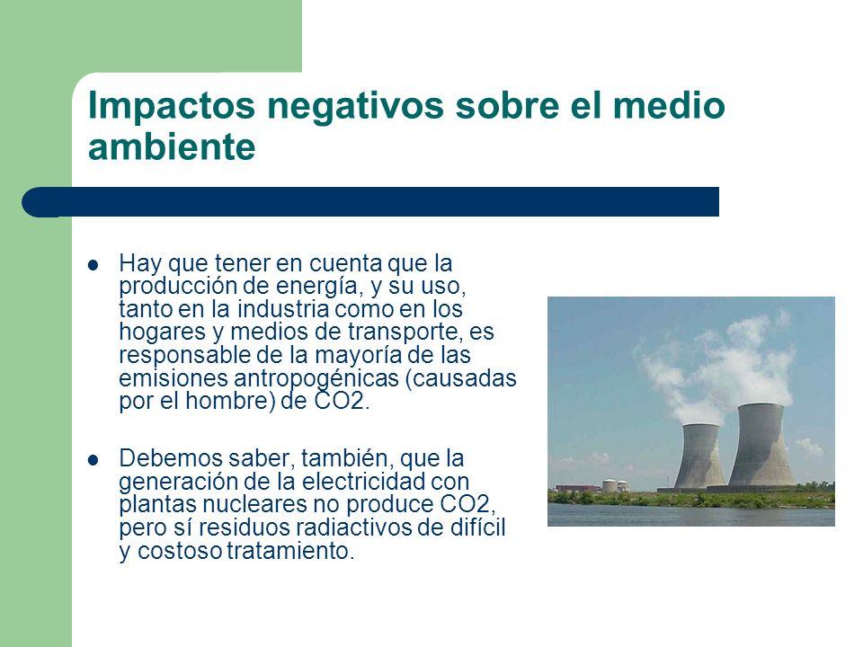 Impactos negativos sobre el medio ambiente Hay que tener en cuenta que la producción de energía, y su uso, tanto en la industria como en los hogares y