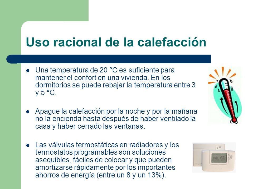 Uso racional de la calefacción Una temperatura de 20 °C es suficiente para mantener el confort en una vivienda. En los dormitorios se puede rebajar la