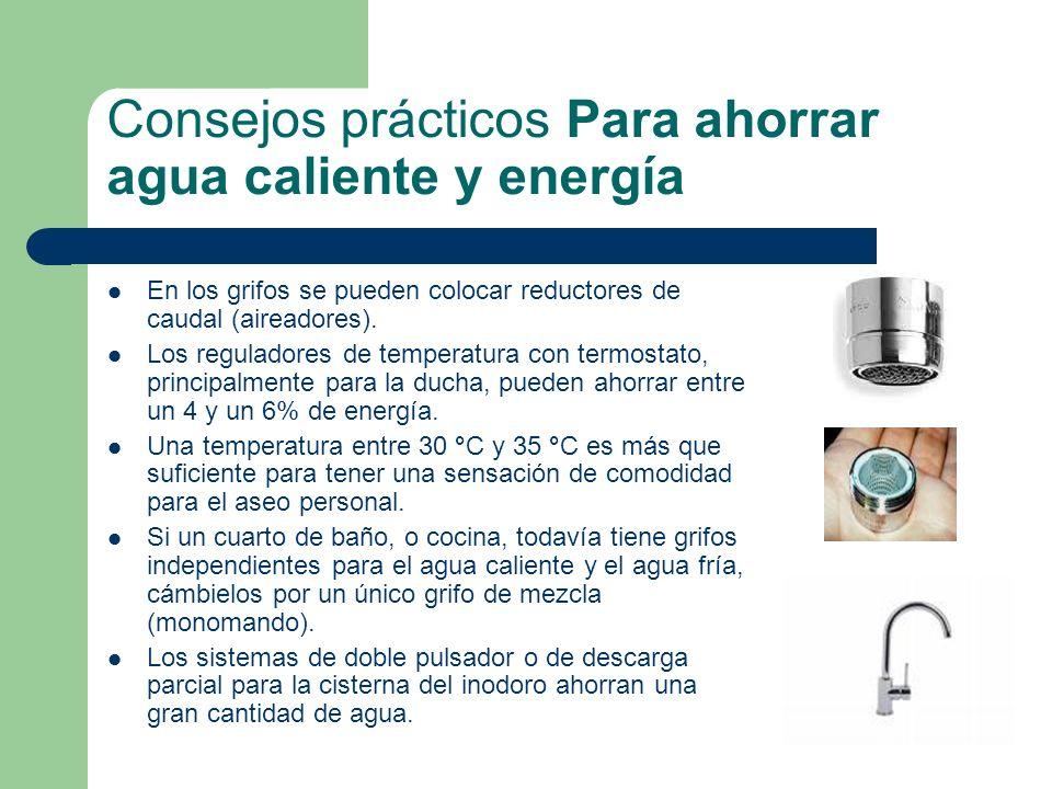 Consejos prácticos Para ahorrar agua caliente y energía En los grifos se pueden colocar reductores de caudal (aireadores). Los reguladores de temperat