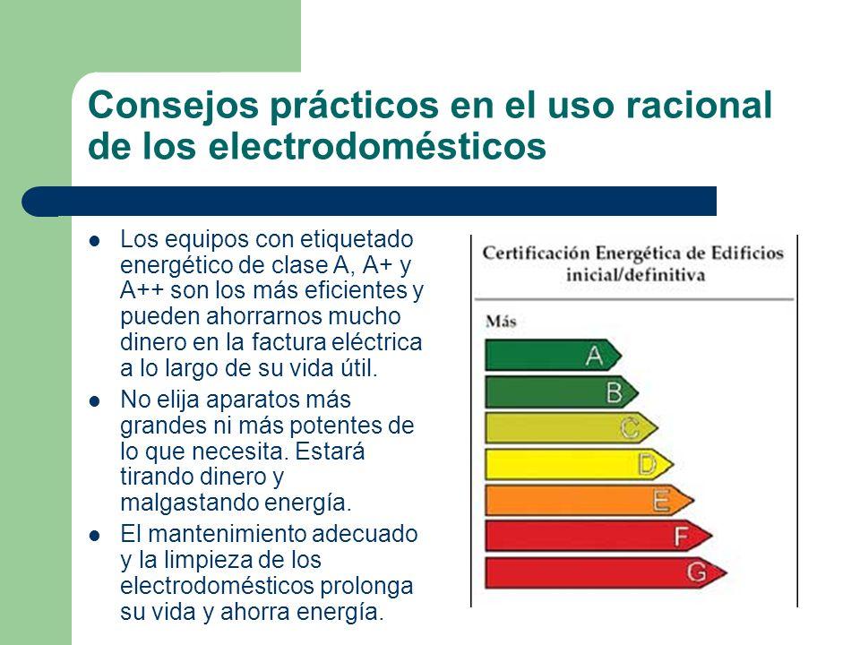 Consejos prácticos en el uso racional de los electrodomésticos Los equipos con etiquetado energético de clase A, A+ y A++ son los más eficientes y pue