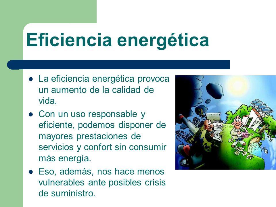 Eficiencia energética La eficiencia energética provoca un aumento de la calidad de vida. Con un uso responsable y eficiente, podemos disponer de mayor