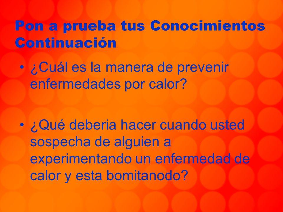 Pon a prueba tus Conocimientos Continuación ¿Cuál es la manera de prevenir enfermedades por calor? ¿Qué deberia hacer cuando usted sospecha de alguien