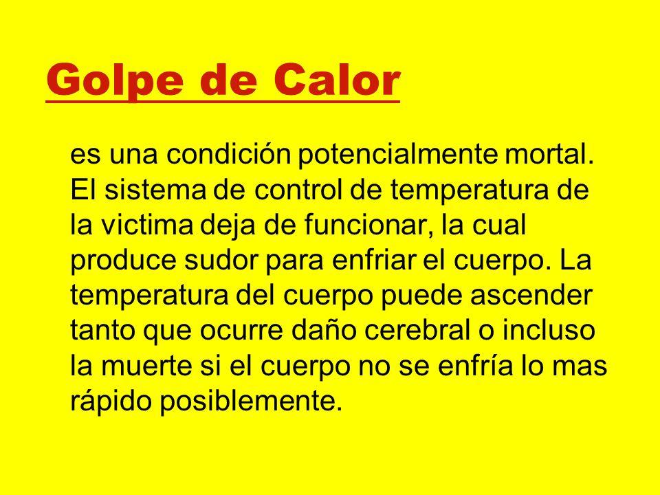Golpe de Calor es una condición potencialmente mortal. El sistema de control de temperatura de la victima deja de funcionar, la cual produce sudor par