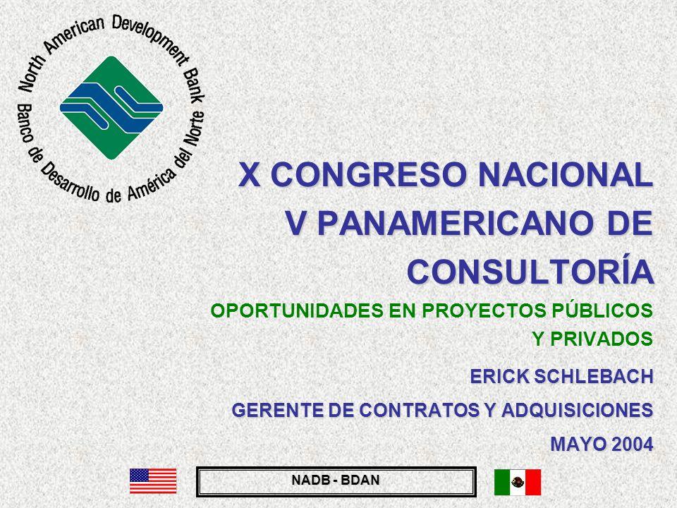 NADB - BDAN X CONGRESO NACIONAL V PANAMERICANO DE CONSULTORÍA X CONGRESO NACIONAL V PANAMERICANO DE CONSULTORÍA OPORTUNIDADES EN PROYECTOS PÚBLICOS Y PRIVADOS ERICK SCHLEBACH GERENTE DE CONTRATOS Y ADQUISICIONES MAYO 2004