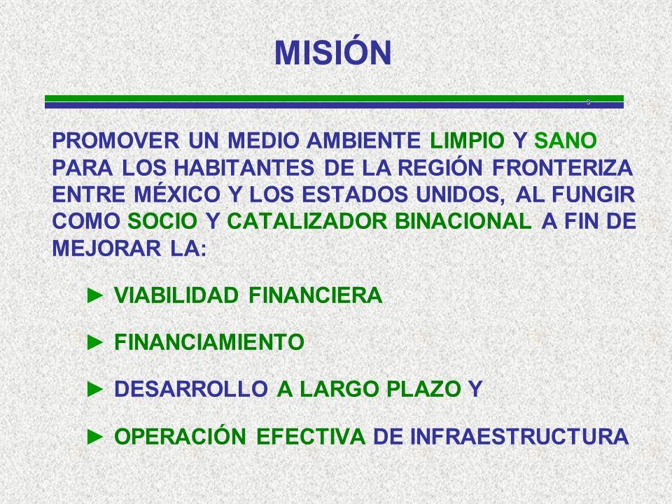 3 MISIÓN PROMOVER UN MEDIO AMBIENTE LIMPIO Y SANO PARA LOS HABITANTES DE LA REGIÓN FRONTERIZA ENTRE MÉXICO Y LOS ESTADOS UNIDOS, AL FUNGIR COMO SOCIO Y CATALIZADOR BINACIONAL A FIN DE MEJORAR LA: VIABILIDAD FINANCIERA FINANCIAMIENTO DESARROLLO A LARGO PLAZO Y OPERACIÓN EFECTIVA DE INFRAESTRUCTURA