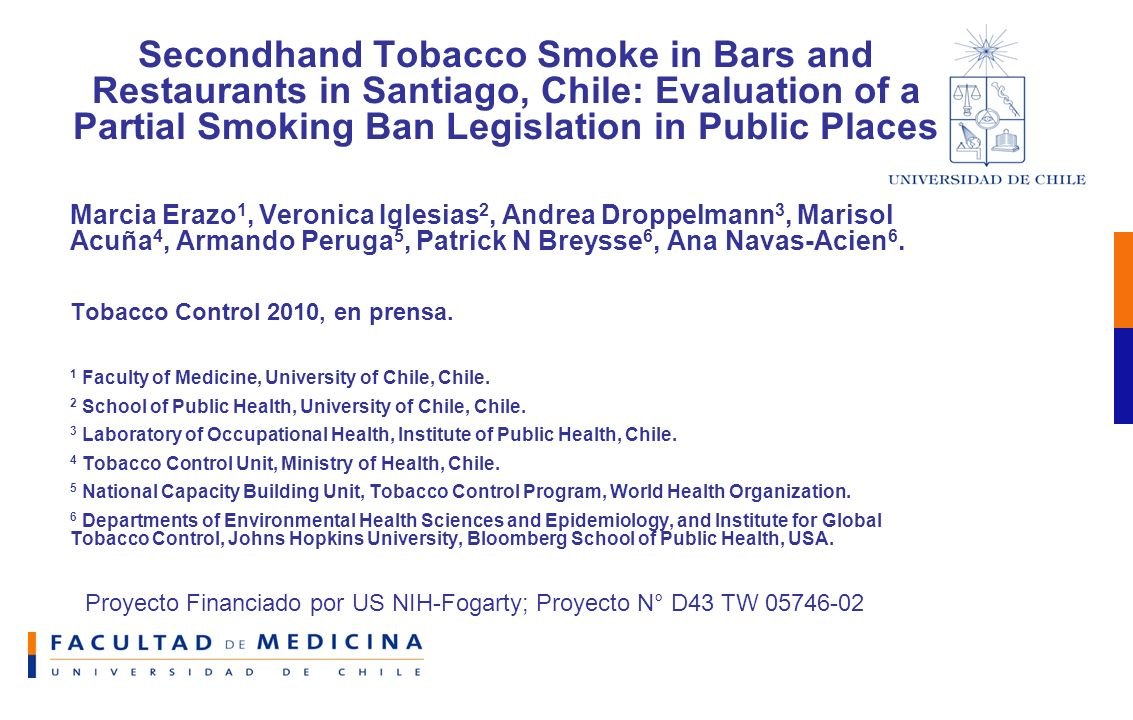 Proyecto Financiado por US NIH-Fogarty; Proyecto N° D43 TW 05746-02 Secondhand Tobacco Smoke in Bars and Restaurants in Santiago, Chile: Evaluation of a Partial Smoking Ban Legislation in Public Places Marcia Erazo 1, Veronica Iglesias 2, Andrea Droppelmann 3, Marisol Acuña 4, Armando Peruga 5, Patrick N Breysse 6, Ana Navas-Acien 6.