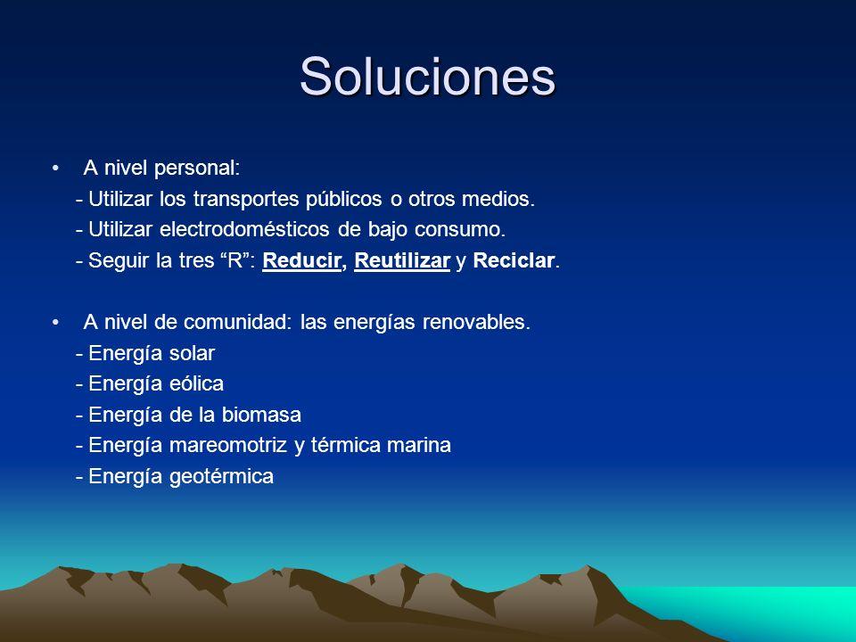 Soluciones A nivel personal: - Utilizar los transportes públicos o otros medios. - Utilizar electrodomésticos de bajo consumo. - Seguir la tres R: Red