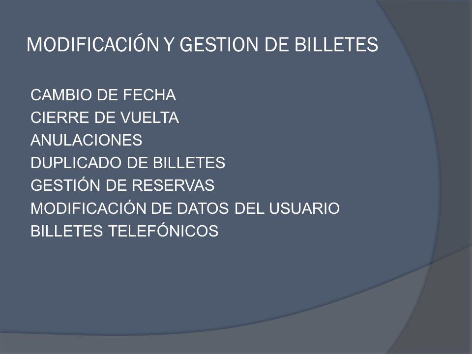 MODIFICACIÓN Y GESTION DE BILLETES CAMBIO DE FECHA CIERRE DE VUELTA ANULACIONES DUPLICADO DE BILLETES GESTIÓN DE RESERVAS MODIFICACIÓN DE DATOS DEL US
