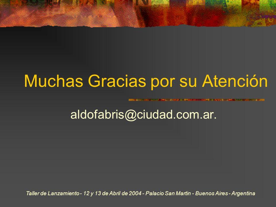 Taller de Lanzamiento - 12 y 13 de Abril de 2004 - Palacio San Martin - Buenos Aires - Argentina Muchas Gracias por su Atención aldofabris@ciudad.com.ar.