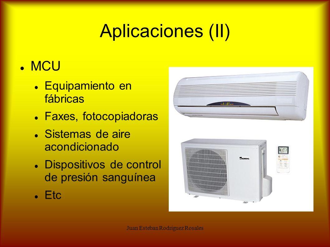 Juan Esteban Rodríguez Rosales Aplicaciones (II) MCU Equipamiento en fábricas Faxes, fotocopiadoras Sistemas de aire acondicionado Dispositivos de con