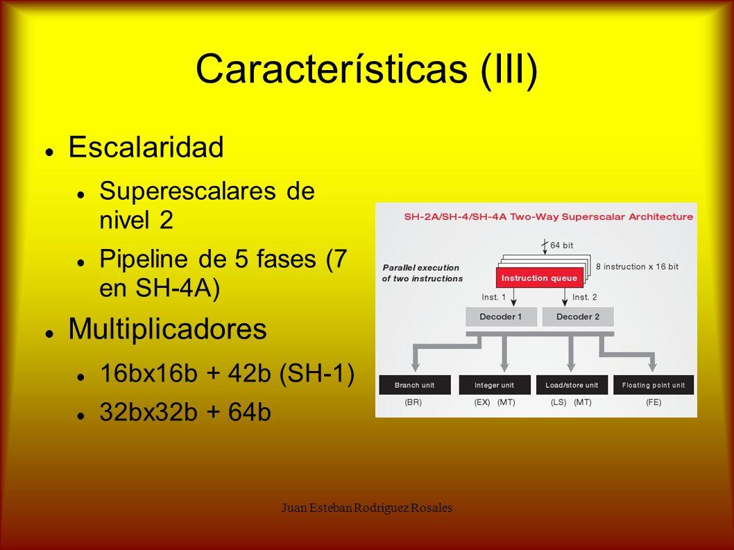 Juan Esteban Rodríguez Rosales Características (III) Escalaridad Superescalares de nivel 2 Pipeline de 5 fases (7 en SH-4A) Multiplicadores 16bx16b +