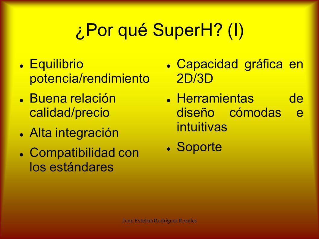 Juan Esteban Rodríguez Rosales ¿Por qué SuperH? (I) Equilibrio potencia/rendimiento Buena relación calidad/precio Alta integración Compatibilidad con